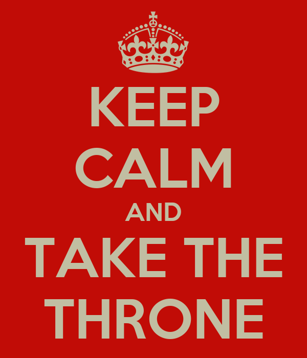 KEEP CALM AND TAKE THE THRONE