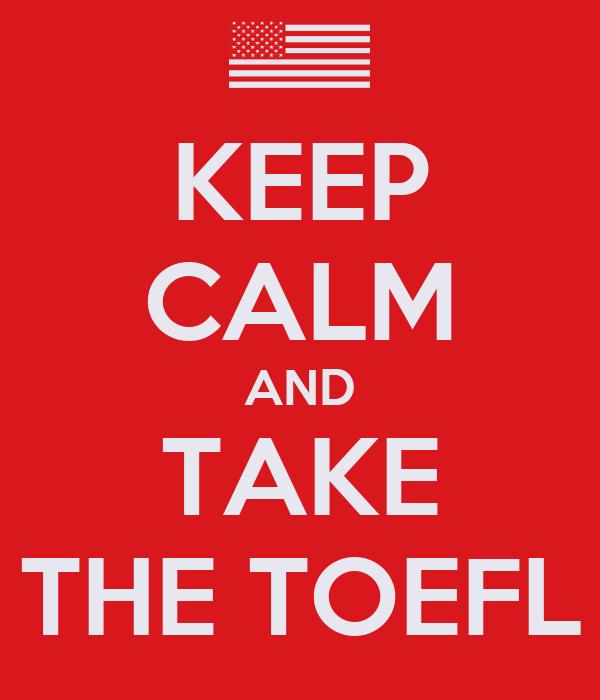 KEEP CALM AND TAKE THE TOEFL