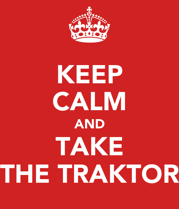 KEEP CALM AND TAKE THE TRAKTOR