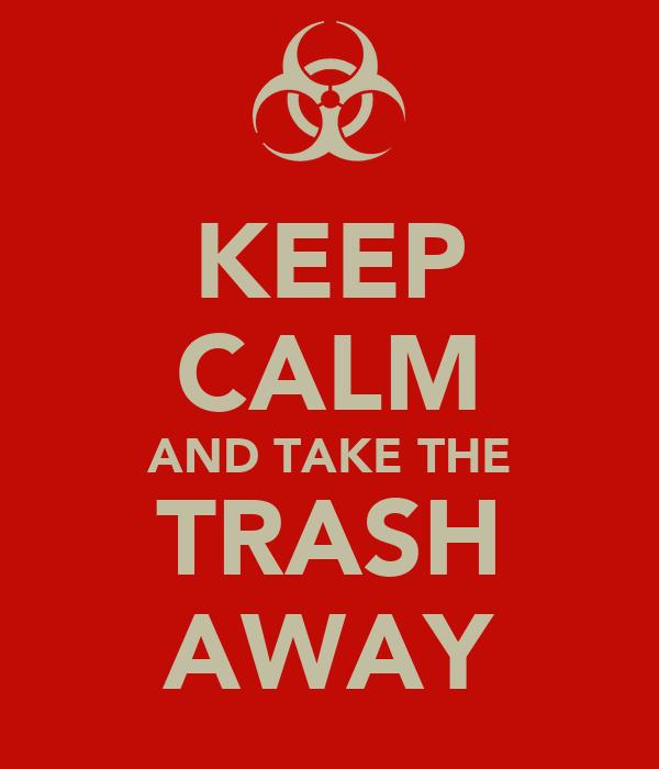 KEEP CALM AND TAKE THE TRASH AWAY