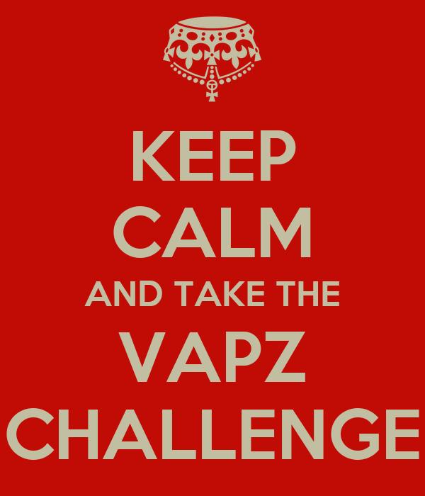 KEEP CALM AND TAKE THE VAPZ CHALLENGE