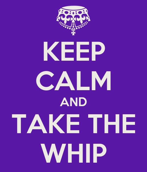 KEEP CALM AND TAKE THE WHIP