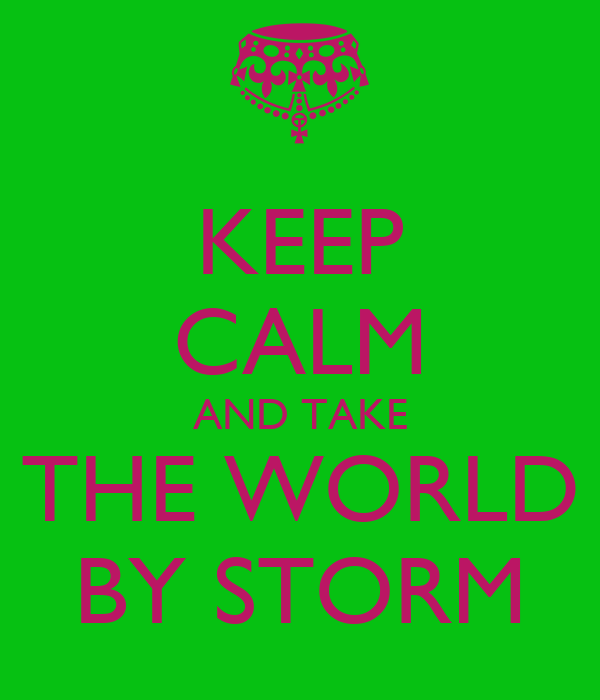 KEEP CALM AND TAKE THE WORLD BY STORM
