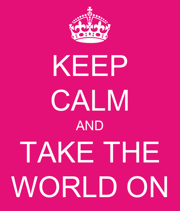 KEEP CALM AND TAKE THE WORLD ON