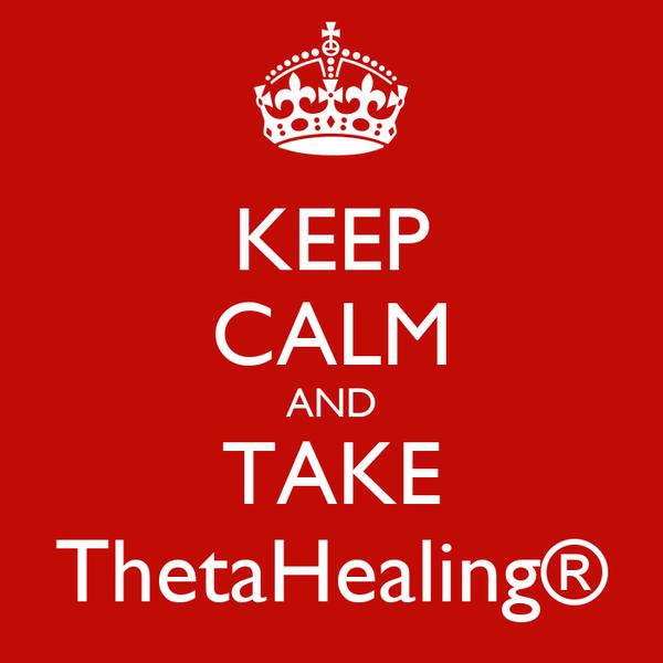 KEEP CALM AND TAKE ThetaHealing®