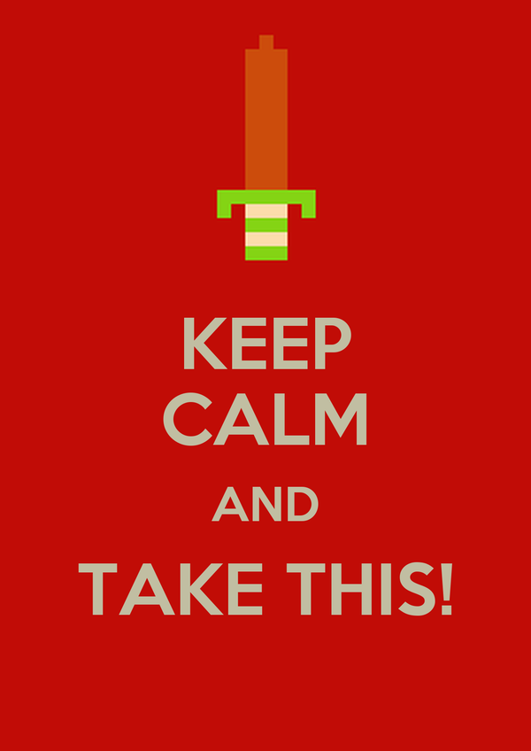 KEEP CALM AND TAKE THIS!