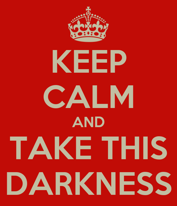 KEEP CALM AND TAKE THIS DARKNESS