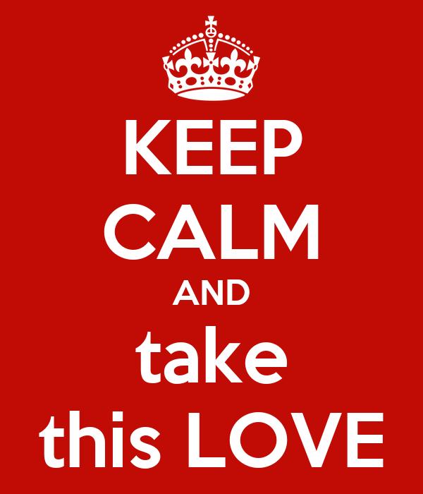 KEEP CALM AND take this LOVE