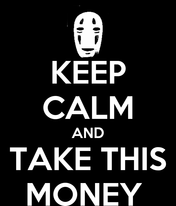 KEEP CALM AND TAKE THIS MONEY