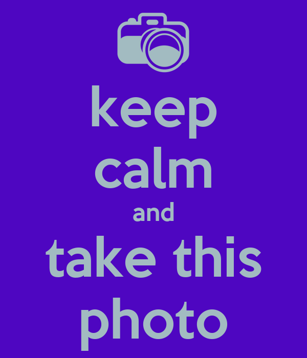 keep calm and take this photo