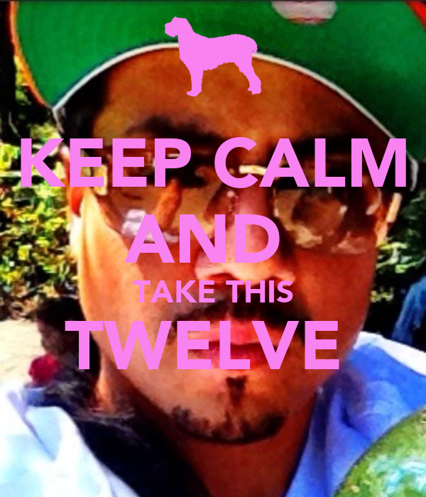 KEEP CALM AND  TAKE THIS TWELVE