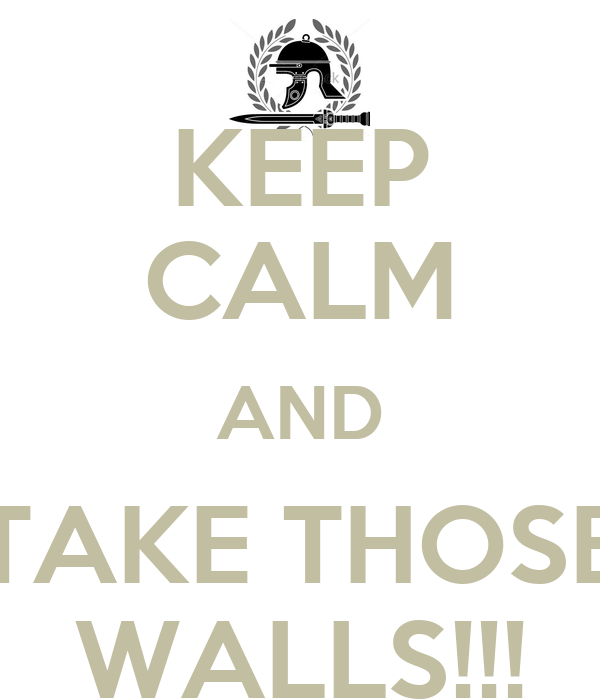 KEEP CALM AND TAKE THOSE WALLS!!!