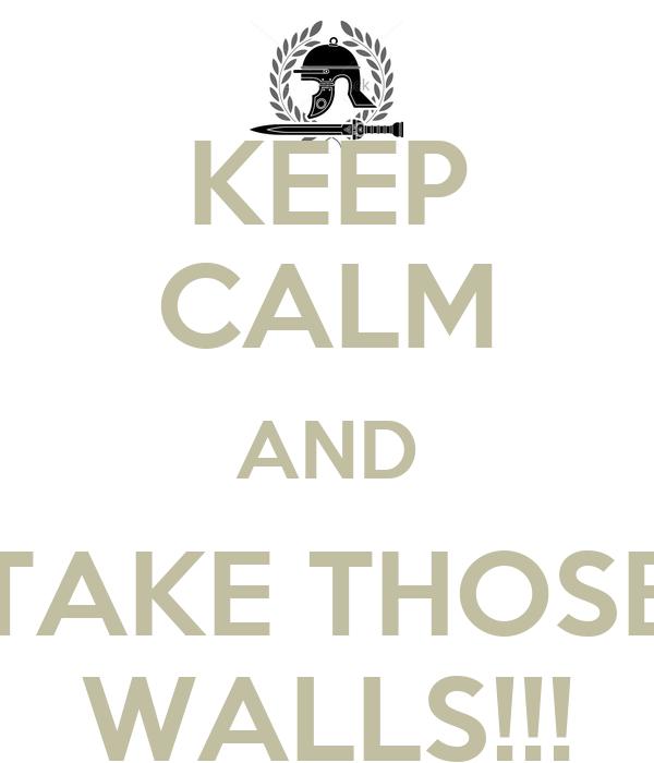 KEEP CALM AND TAKE THOSE WALLS!!!