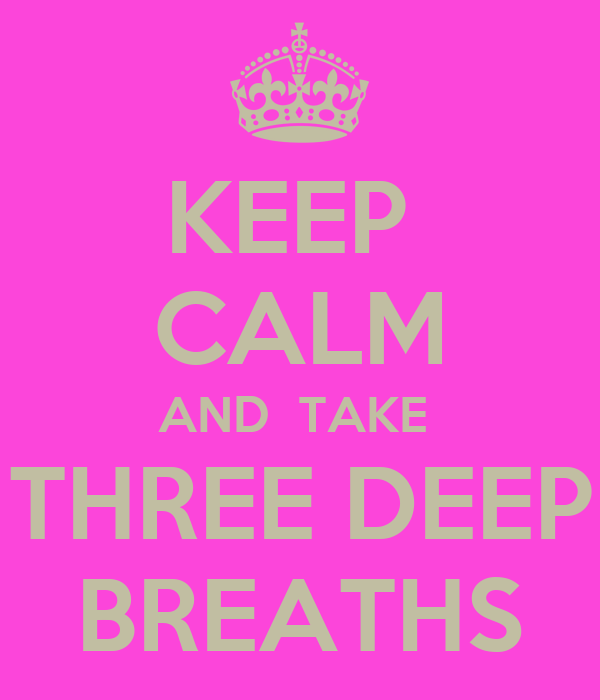 KEEP  CALM AND  TAKE  THREE DEEP BREATHS