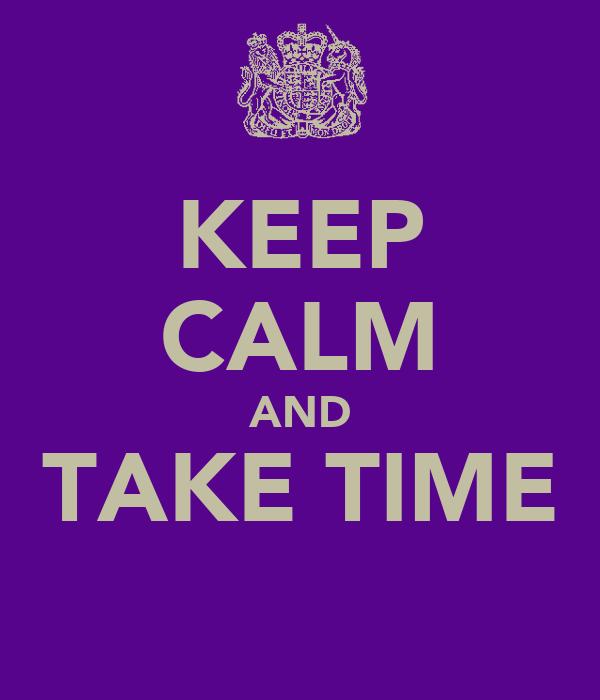 KEEP CALM AND TAKE TIME