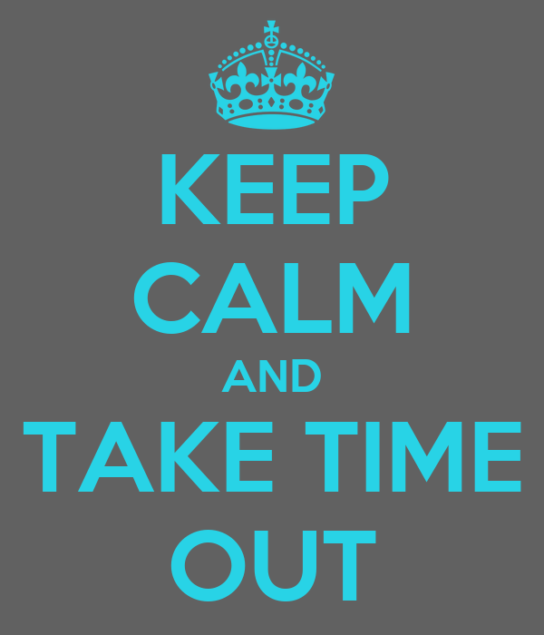 KEEP CALM AND TAKE TIME OUT