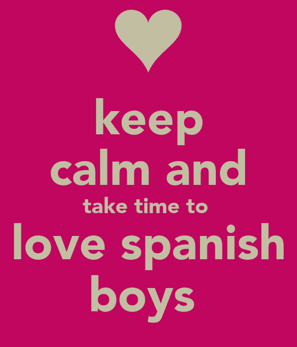 keep calm and take time to  love spanish boys