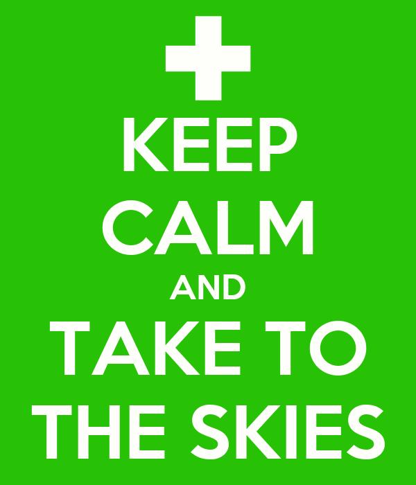 KEEP CALM AND TAKE TO THE SKIES