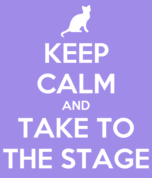 KEEP CALM AND TAKE TO THE STAGE