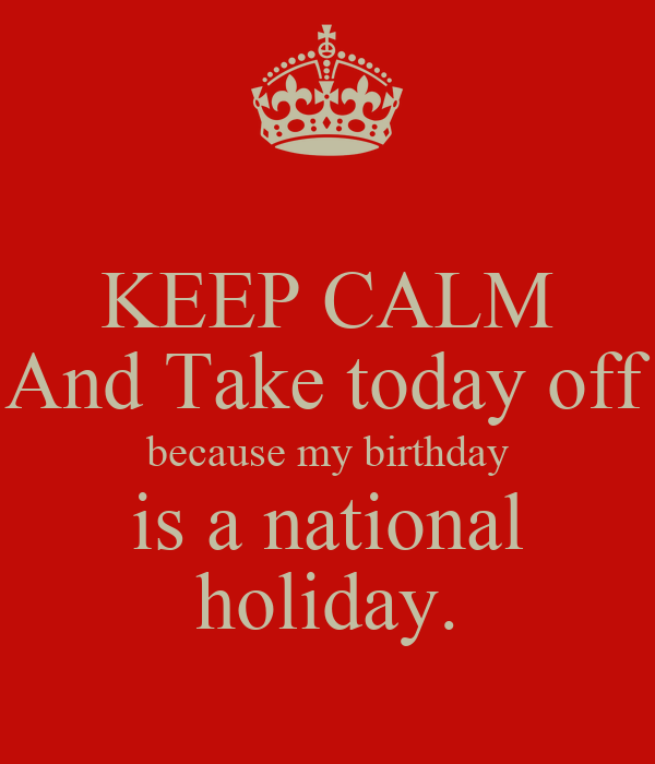 KEEP CALM And Take today off because my birthday is a national holiday.