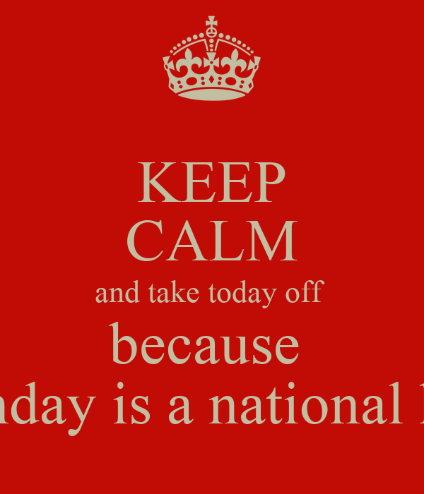KEEP CALM and take today off  because  my birthday is a national holiday!