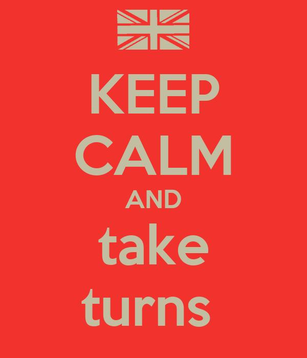 KEEP CALM AND take turns