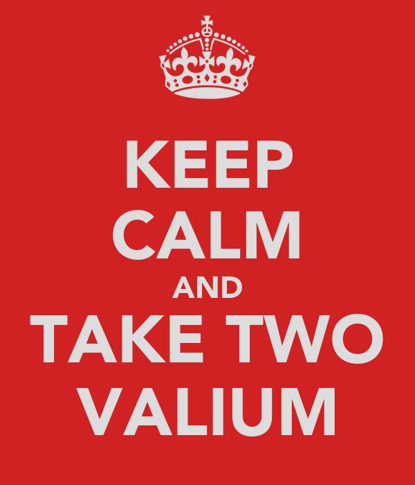 KEEP CALM AND TAKE TWO VALIUM