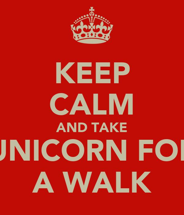 KEEP CALM AND TAKE UNICORN FOR A WALK