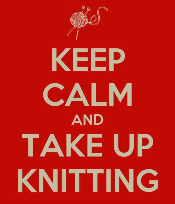 KEEP CALM AND TAKE UP KNITTING