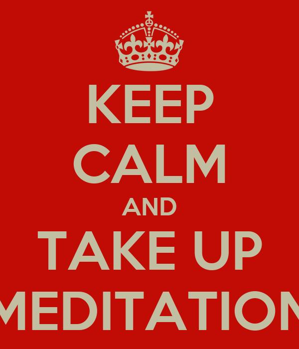 KEEP CALM AND TAKE UP MEDITATION