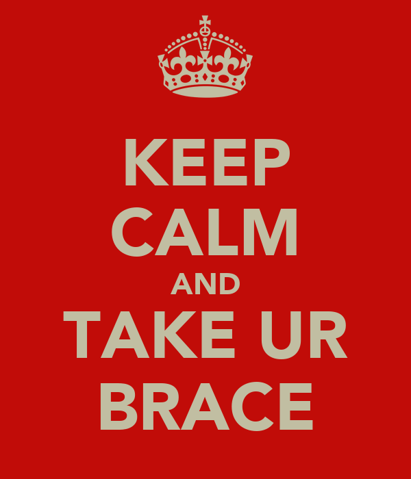 KEEP CALM AND TAKE UR BRACE