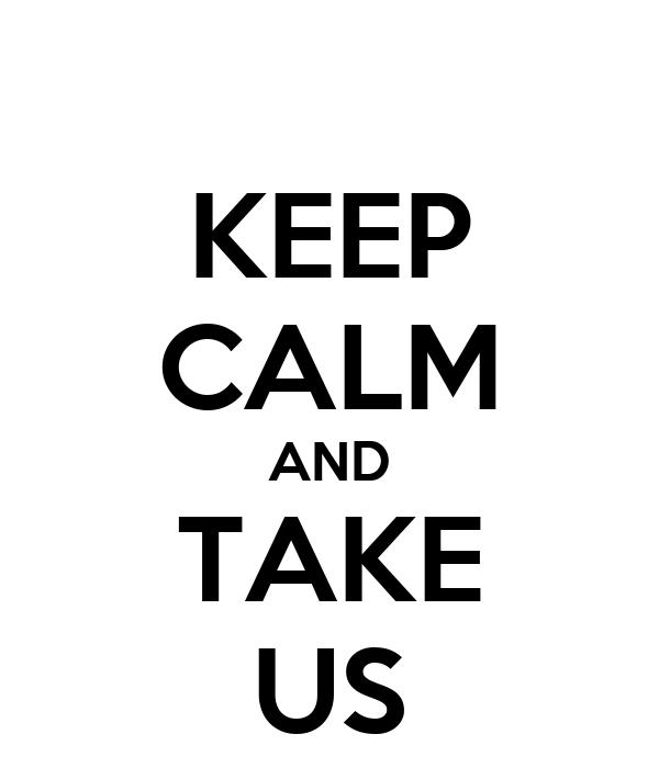 KEEP CALM AND TAKE US