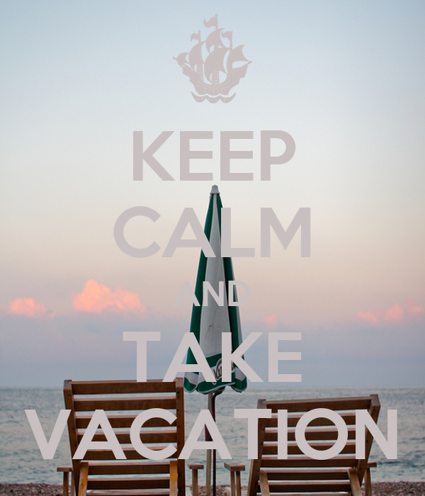KEEP CALM AND TAKE VACATION