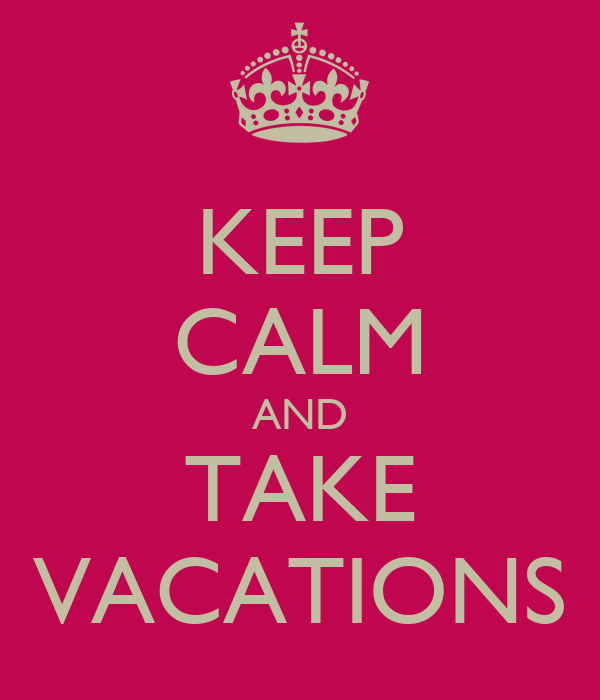 KEEP CALM AND TAKE VACATIONS