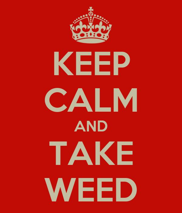 KEEP CALM AND TAKE WEED