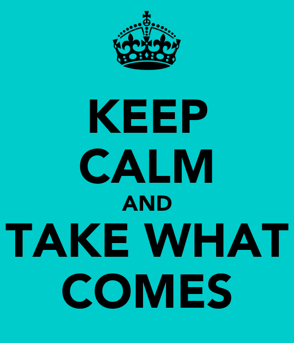 KEEP CALM AND TAKE WHAT COMES