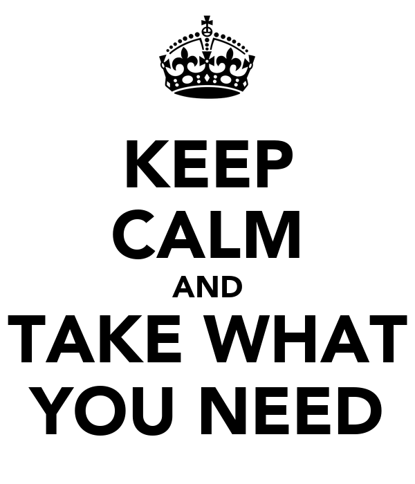 KEEP CALM AND TAKE WHAT YOU NEED