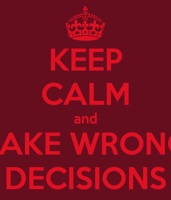 KEEP CALM and TAKE WRONG DECISIONS