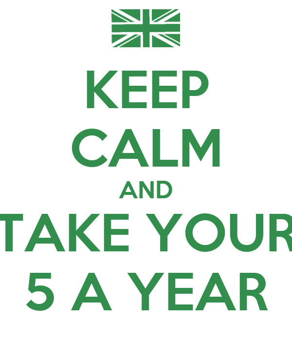 KEEP CALM AND TAKE YOUR 5 A YEAR