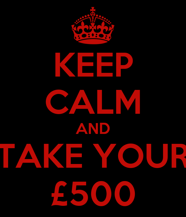 KEEP CALM AND TAKE YOUR £500