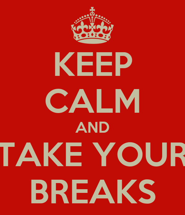 KEEP CALM AND TAKE YOUR BREAKS