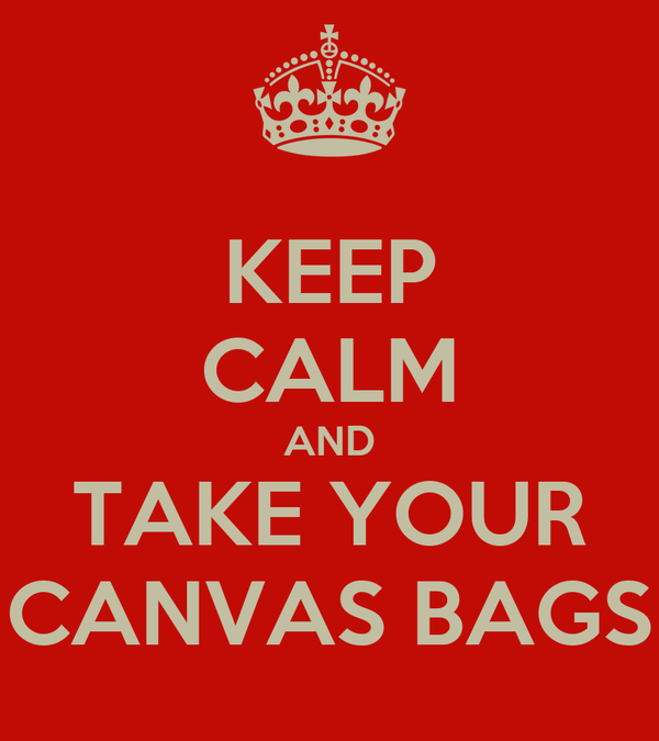 KEEP CALM AND TAKE YOUR CANVAS BAGS