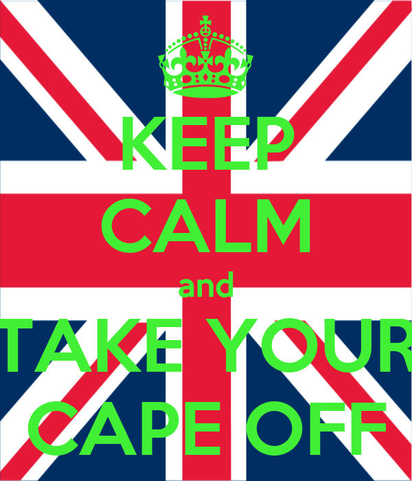 KEEP CALM and TAKE YOUR CAPE OFF