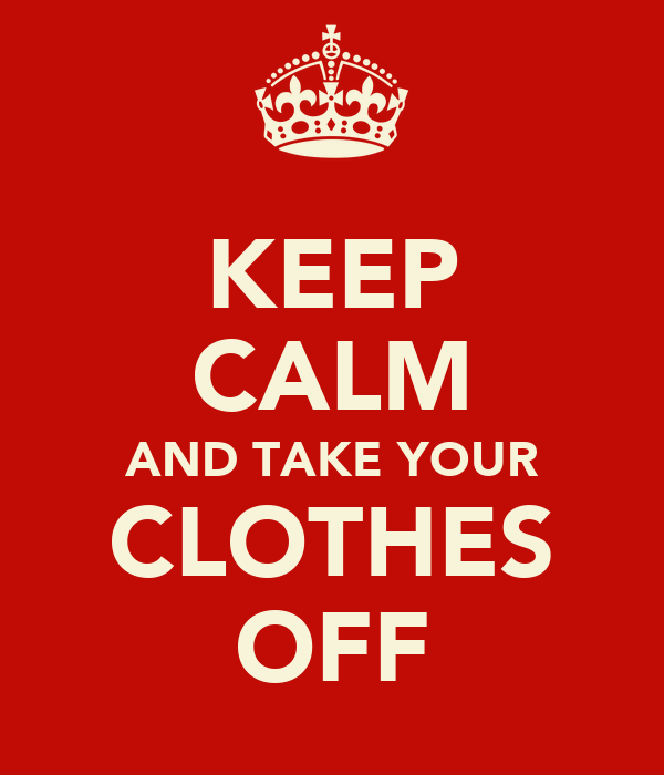 KEEP CALM AND TAKE YOUR CLOTHES OFF