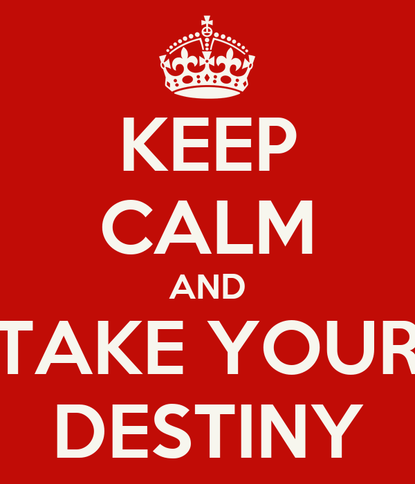 KEEP CALM AND TAKE YOUR DESTINY