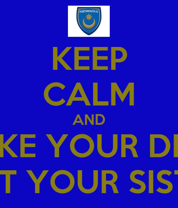 KEEP CALM AND TAKE YOUR DICK OUT YOUR SISTER