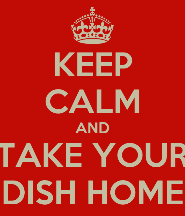 KEEP CALM AND TAKE YOUR DISH HOME