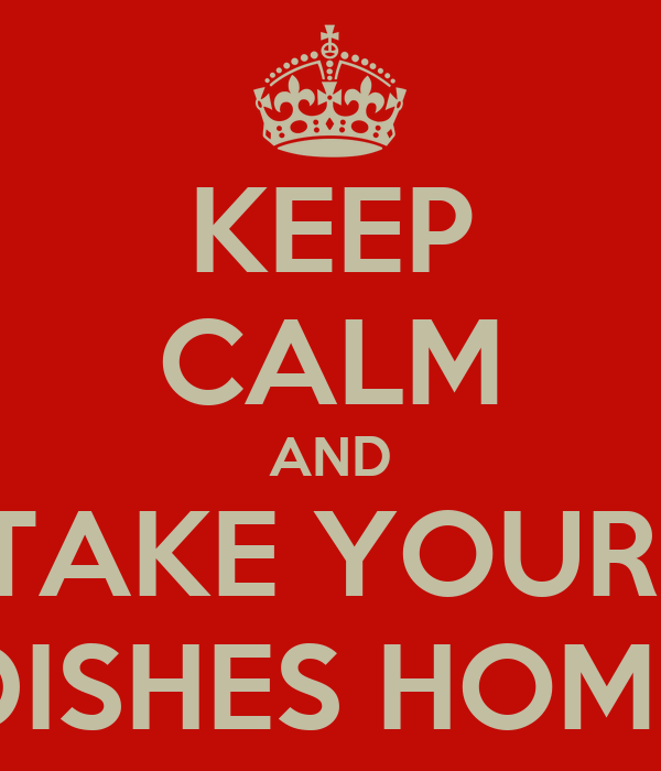 KEEP CALM AND TAKE YOUR  DISHES HOME