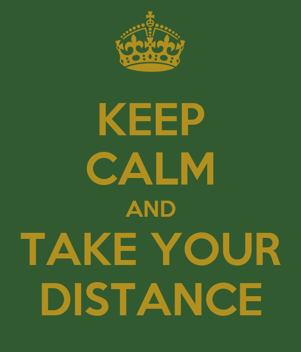 KEEP CALM AND TAKE YOUR DISTANCE