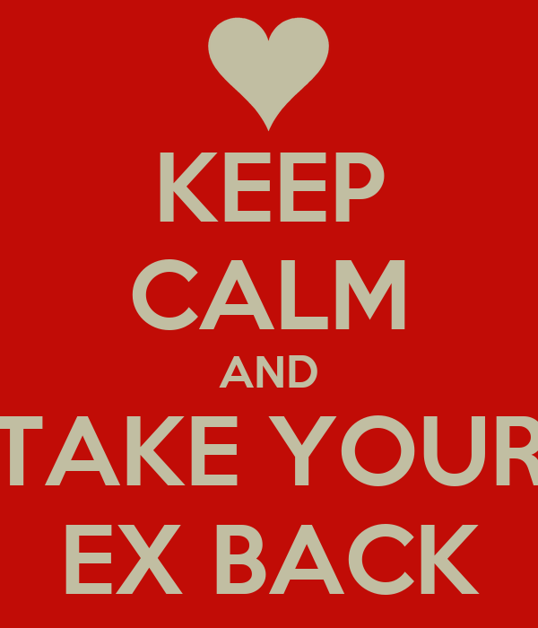 KEEP CALM AND TAKE YOUR EX BACK